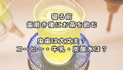 【就寝前】歯磨き後にお茶を飲んでも虫歯は大丈夫!飲み物(コーヒー・牛乳・炭酸水)全部調査!