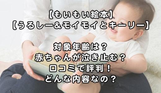 【もいもい&うるしーの絵本】対象年齢1歳までの赤ちゃんが泣き止むと口コミで評判!どんな内容なの?