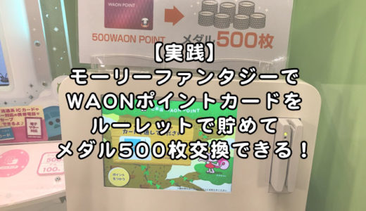 【実践】モーリーファンタジーでWAONポイントカードをルーレットで貯めてメダル500枚交換!