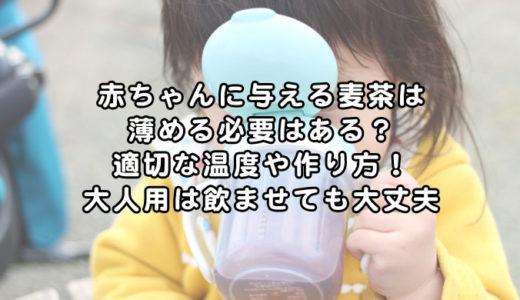 赤ちゃんに与える麦茶は薄める必要はある?適切な温度や作り方!大人用は飲ませても大丈夫