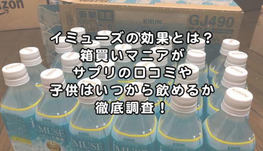 イミューズの効果とは?箱買いマニアがサプリの口コミや子供はいつから飲めるか徹底調査!