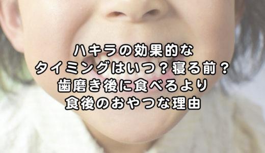 ハキラの効果を徹底調査!寝る前や歯磨き後に食べるより食後のおやつがオススメな理由