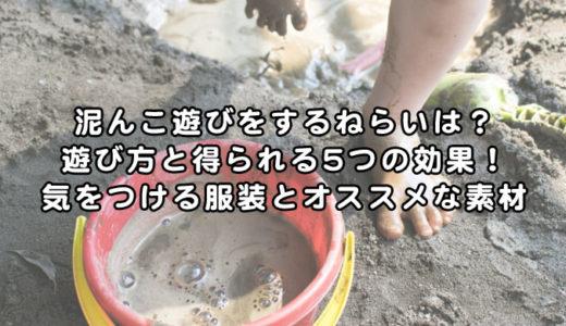 泥んこ遊びをするねらいは?遊び方と得られる5つの効果!気をつける服装とオススメな素材