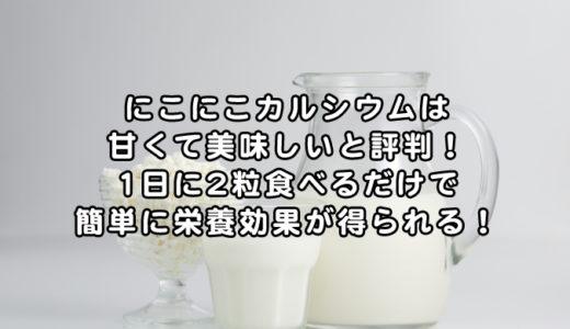 にこにこカルシウムの口コミは甘くて美味しいと評判!1日に2粒食べるだけで簡単に栄養効果!