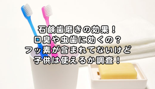 石鹸歯磨きの効果!口臭や虫歯に効くの?フッ素が含まれてないけど子供は使えるか調査!